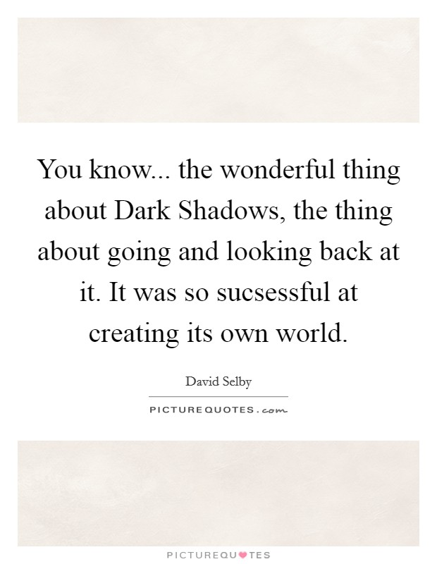 You know... the wonderful thing about Dark Shadows, the thing about going and looking back at it. It was so sucsessful at creating its own world Picture Quote #1