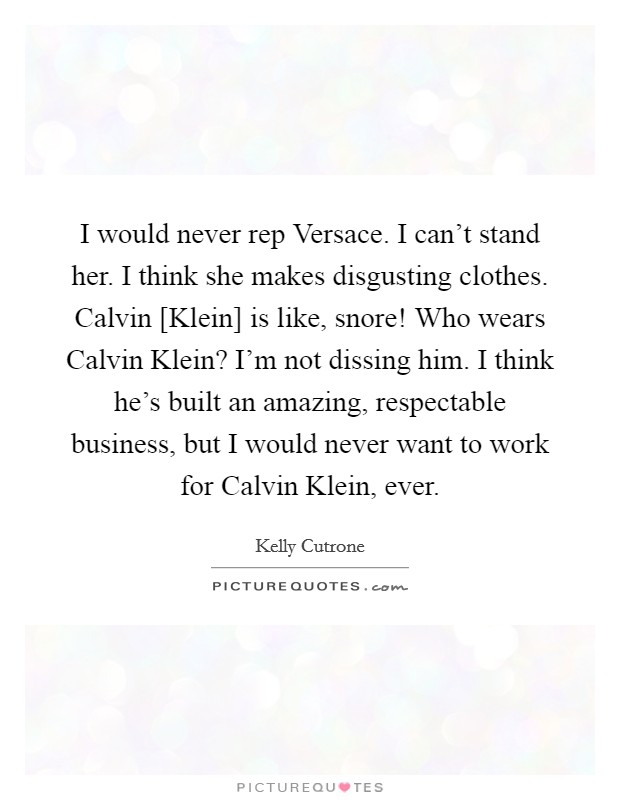 I would never rep Versace. I can't stand her. I think she makes disgusting clothes. Calvin [Klein] is like, snore! Who wears Calvin Klein? I'm not dissing him. I think he's built an amazing, respectable business, but I would never want to work for Calvin Klein, ever Picture Quote #1