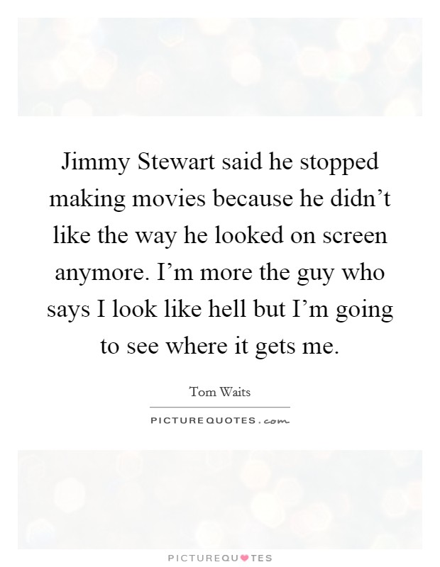 Jimmy Stewart said he stopped making movies because he didn't like the way he looked on screen anymore. I'm more the guy who says I look like hell but I'm going to see where it gets me Picture Quote #1