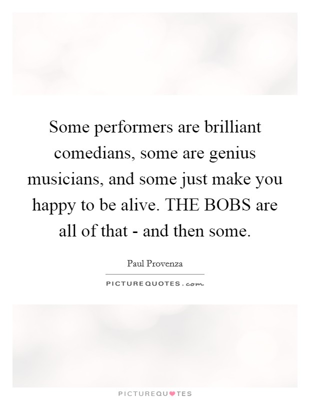Some performers are brilliant comedians, some are genius musicians, and some just make you happy to be alive. THE BOBS are all of that - and then some Picture Quote #1