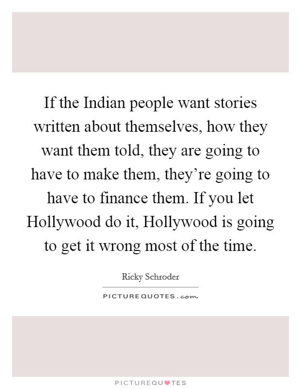 If the Indian people want stories written about themselves, how they want them told, they are going to have to make them, they're going to have to finance them. If you let Hollywood do it, Hollywood is going to get it wrong most of the time Picture Quote #1