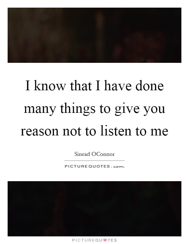 I know that I have done many things to give you reason not to listen to me Picture Quote #1
