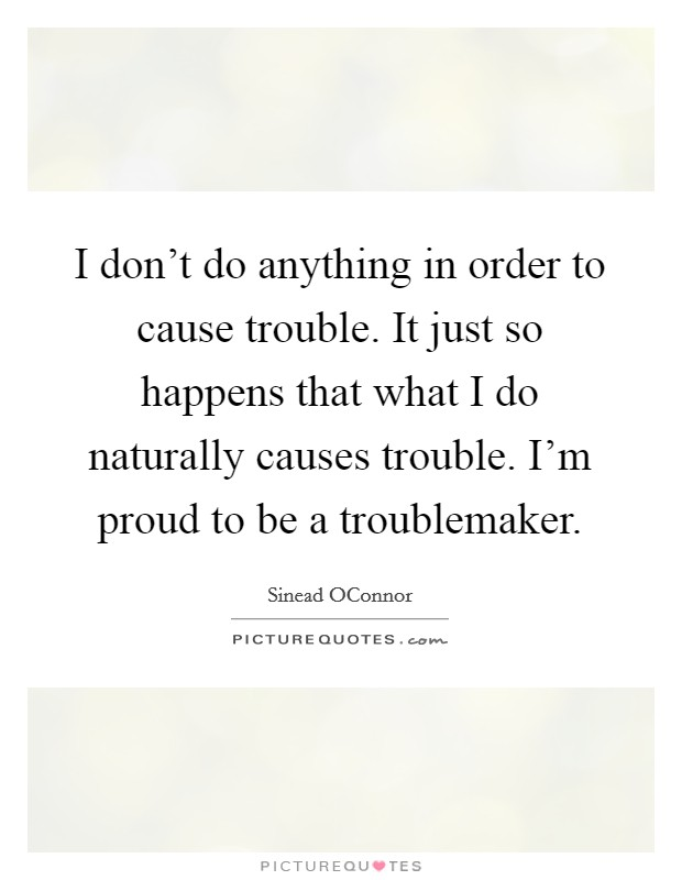 I don't do anything in order to cause trouble. It just so happens that what I do naturally causes trouble. I'm proud to be a troublemaker Picture Quote #1