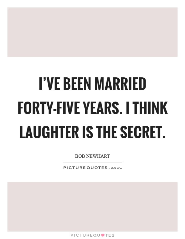 I've been married forty-five years. I think laughter is the secret Picture Quote #1