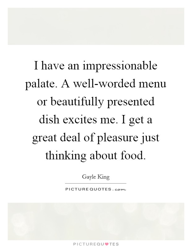 I have an impressionable palate. A well-worded menu or beautifully presented dish excites me. I get a great deal of pleasure just thinking about food Picture Quote #1