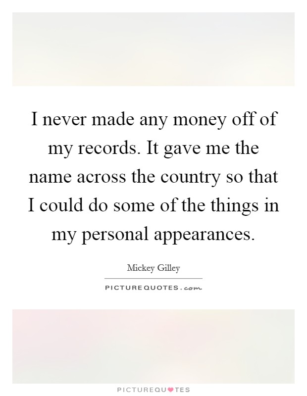 I never made any money off of my records. It gave me the name across the country so that I could do some of the things in my personal appearances Picture Quote #1