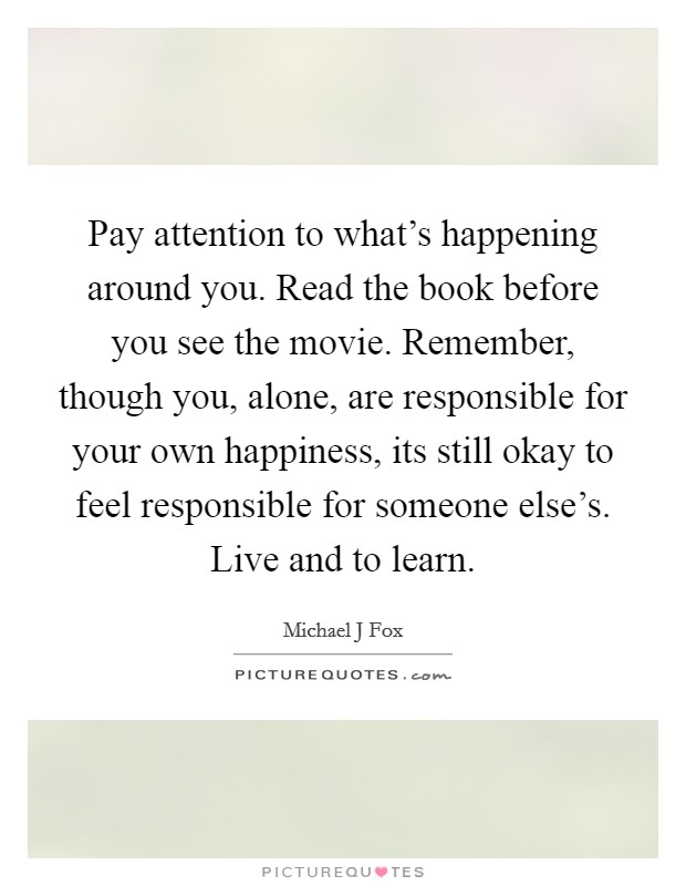 Pay attention to what's happening around you. Read the book before you see the movie. Remember, though you, alone, are responsible for your own happiness, its still okay to feel responsible for someone else's. Live and to learn Picture Quote #1