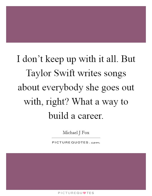 I don't keep up with it all. But Taylor Swift writes songs about everybody she goes out with, right? What a way to build a career Picture Quote #1