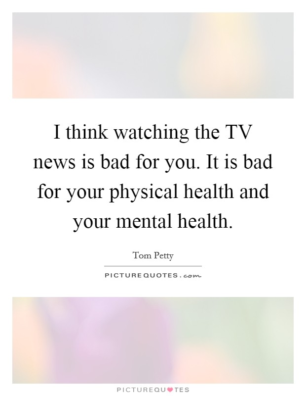I think watching the TV news is bad for you. It is bad for your physical health and your mental health Picture Quote #1