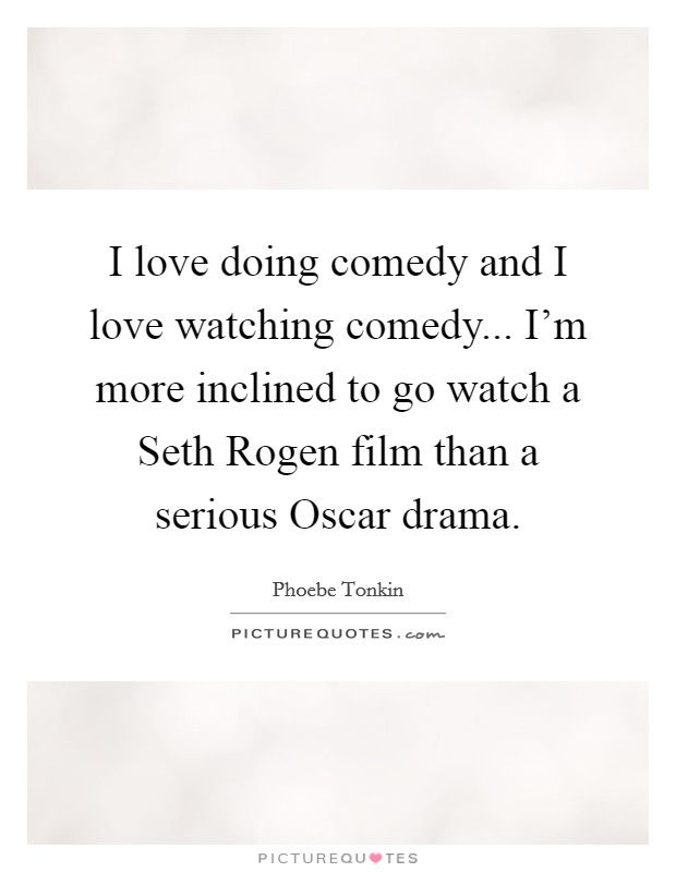 I love doing comedy and I love watching comedy... I'm more inclined to go watch a Seth Rogen film than a serious Oscar drama Picture Quote #1