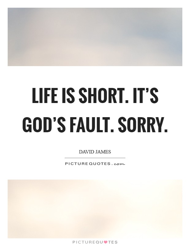 Life is short. It's God's fault. Sorry Picture Quote #1