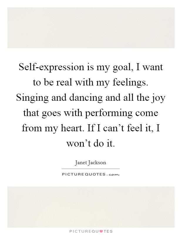 Self-expression is my goal, I want to be real with my feelings. Singing and dancing and all the joy that goes with performing come from my heart. If I can't feel it, I won't do it Picture Quote #1