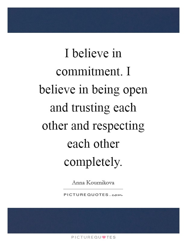 I believe in commitment. I believe in being open and trusting each other and respecting each other completely Picture Quote #1