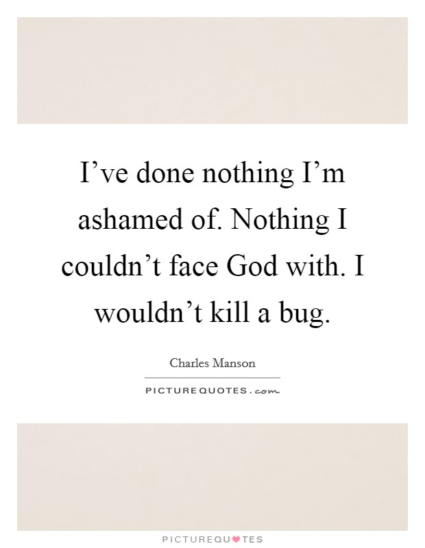 I've done nothing I'm ashamed of. Nothing I couldn't face God with. I wouldn't kill a bug Picture Quote #1