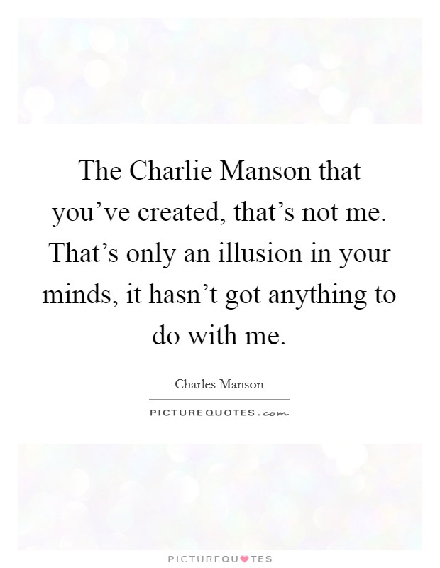 The Charlie Manson that you've created, that's not me. That's only an illusion in your minds, it hasn't got anything to do with me Picture Quote #1