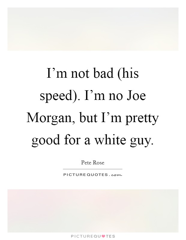 I'm not bad (his speed). I'm no Joe Morgan, but I'm pretty good for a white guy Picture Quote #1