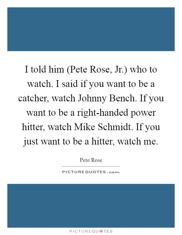 I told him (Pete Rose, Jr.) who to watch. I said if you want to be a catcher, watch Johnny Bench. If you want to be a right-handed power hitter, watch Mike Schmidt. If you just want to be a hitter, watch me Picture Quote #1