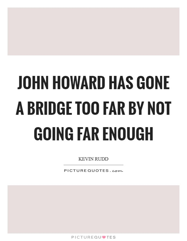 John Howard has gone a bridge too far by not going far enough Picture Quote #1