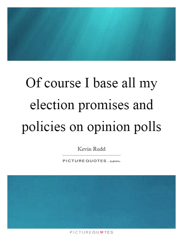 Of course I base all my election promises and policies on opinion polls Picture Quote #1