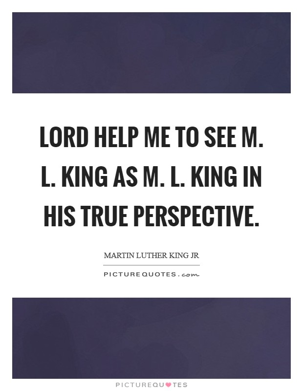 Lord help me to see M. L. King as M. L. King in his true perspective Picture Quote #1