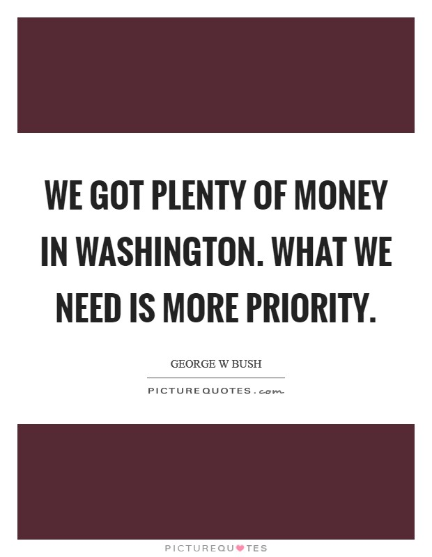 We got plenty of money in Washington. What we need is more priority Picture Quote #1