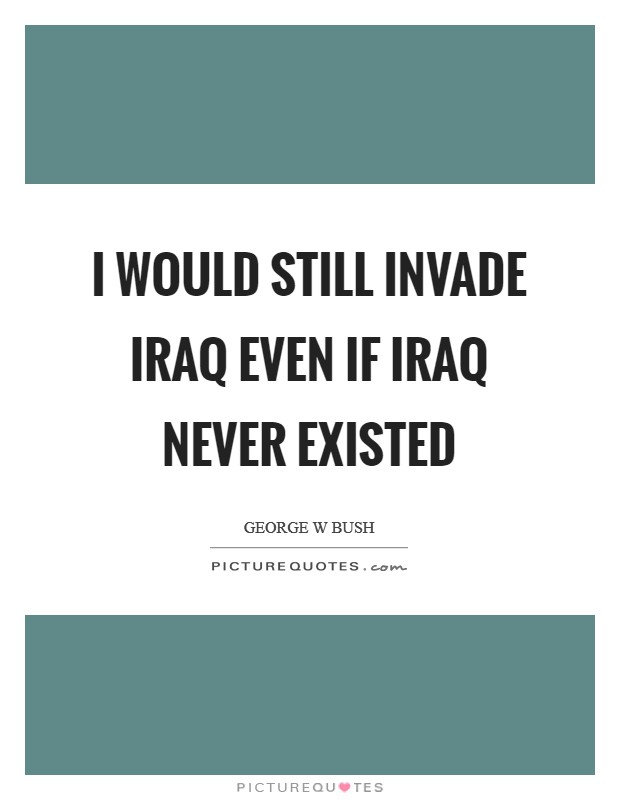 I would still invade Iraq even if Iraq never existed Picture Quote #1