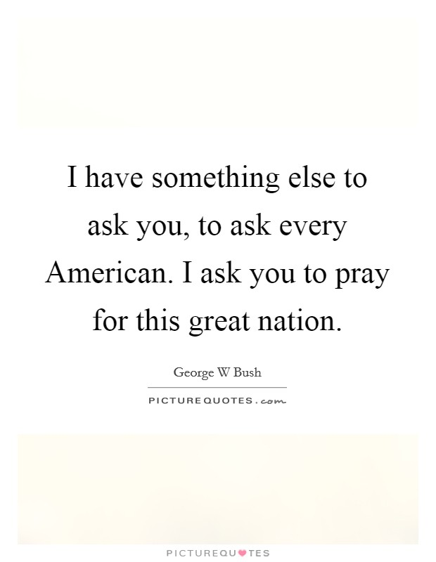 I have something else to ask you, to ask every American. I ask you to pray for this great nation Picture Quote #1