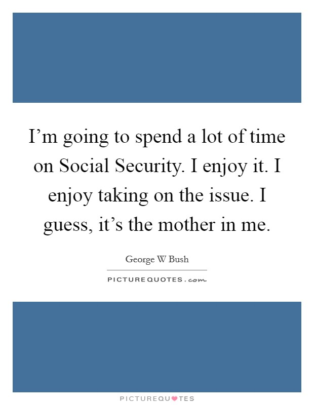 I'm going to spend a lot of time on Social Security. I enjoy it. I enjoy taking on the issue. I guess, it's the mother in me Picture Quote #1
