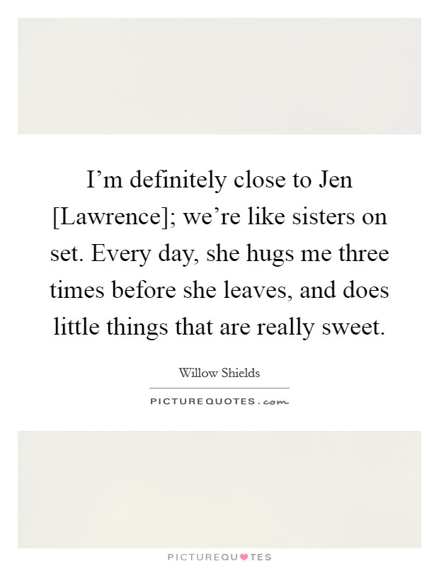 I'm definitely close to Jen [Lawrence]; we're like sisters on set. Every day, she hugs me three times before she leaves, and does little things that are really sweet Picture Quote #1