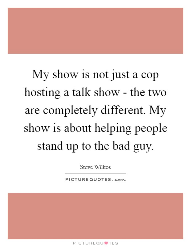 My show is not just a cop hosting a talk show - the two are completely different. My show is about helping people stand up to the bad guy Picture Quote #1
