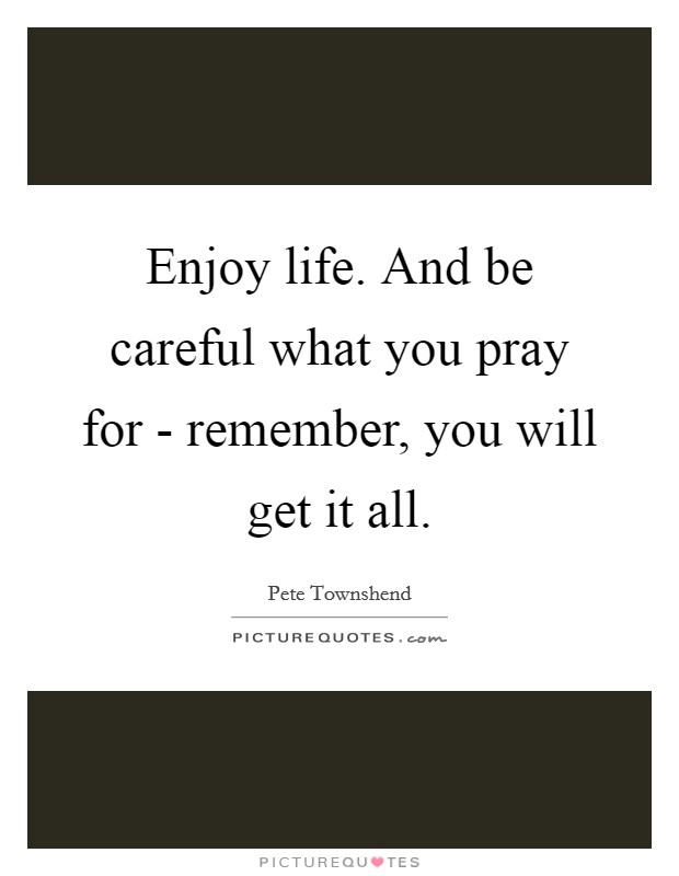 Enjoy life. And be careful what you pray for - remember, you will get it all Picture Quote #1