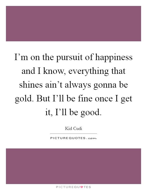 I'm on the pursuit of happiness and I know, everything that shines ain't always gonna be gold. But I'll be fine once I get it, I'll be good Picture Quote #1