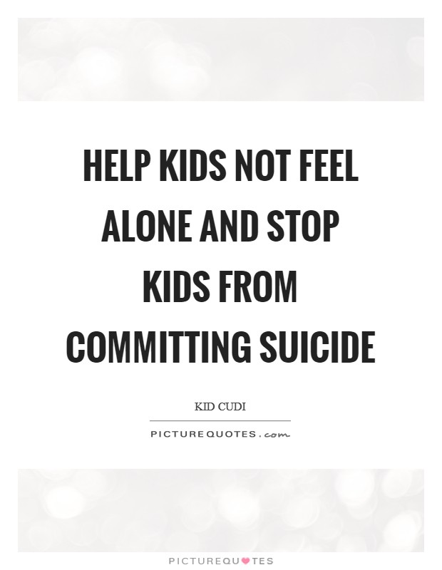 Help Kids Not Feel Alone And Stop Kids From Committing Suicide Picture Quote #1