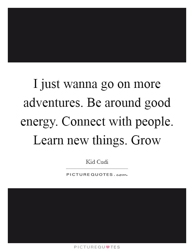 I just wanna go on more adventures. Be around good energy. Connect with people. Learn new things. Grow Picture Quote #1