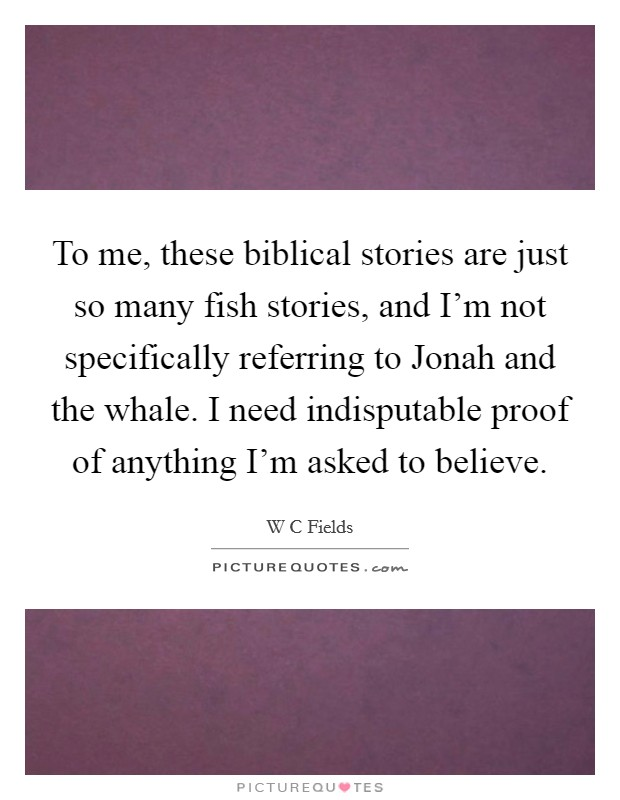 To me, these biblical stories are just so many fish stories, and I'm not specifically referring to Jonah and the whale. I need indisputable proof of anything I'm asked to believe Picture Quote #1