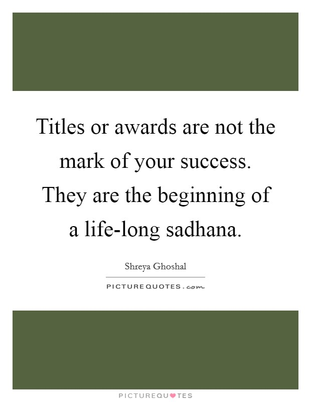 Titles or awards are not the mark of your success. They are the beginning of a life-long sadhana Picture Quote #1