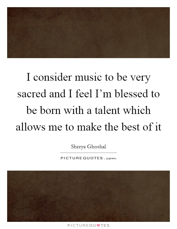 I consider music to be very sacred and I feel I'm blessed to be born with a talent which allows me to make the best of it Picture Quote #1