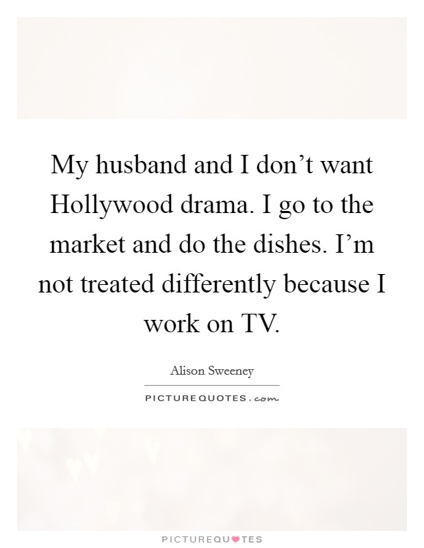 My husband and I don't want Hollywood drama. I go to the market and do the dishes. I'm not treated differently because I work on TV Picture Quote #1
