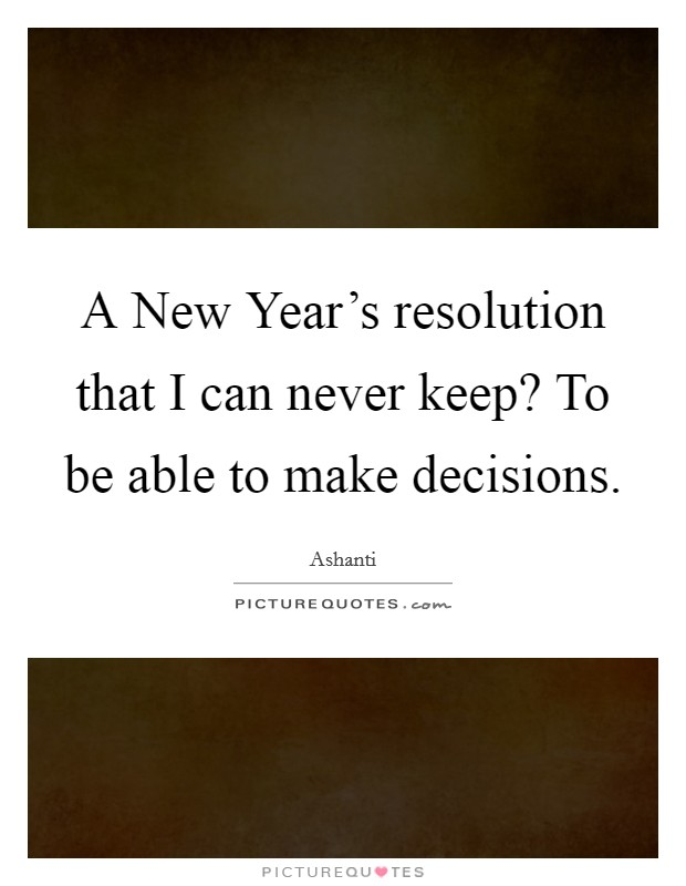 A New Year's resolution that I can never keep? To be able to make decisions Picture Quote #1