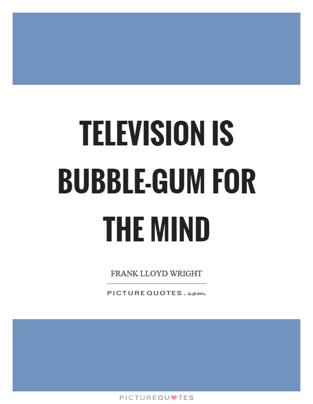 Television is bubble-gum for the mind Picture Quote #1