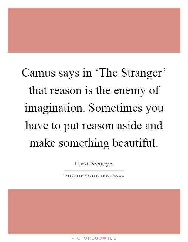 Camus says in 'The Stranger' that reason is the enemy of imagination. Sometimes you have to put reason aside and make something beautiful Picture Quote #1