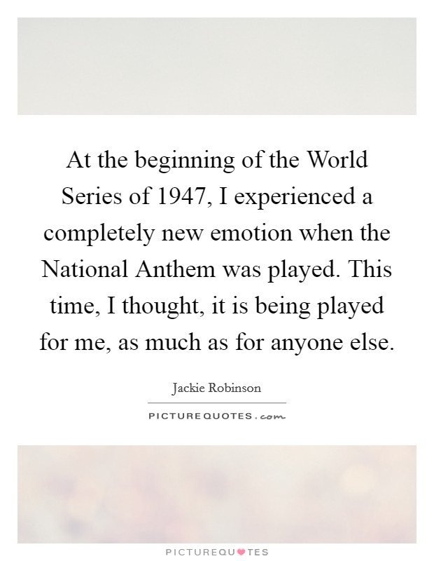 At the beginning of the World Series of 1947, I experienced a completely new emotion when the National Anthem was played. This time, I thought, it is being played for me, as much as for anyone else Picture Quote #1