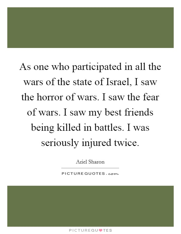 As one who participated in all the wars of the state of Israel, I saw the horror of wars. I saw the fear of wars. I saw my best friends being killed in battles. I was seriously injured twice Picture Quote #1
