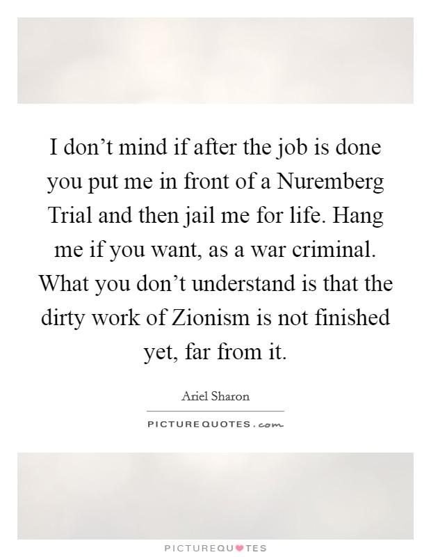 I don't mind if after the job is done you put me in front of a Nuremberg Trial and then jail me for life. Hang me if you want, as a war criminal. What you don't understand is that the dirty work of Zionism is not finished yet, far from it Picture Quote #1
