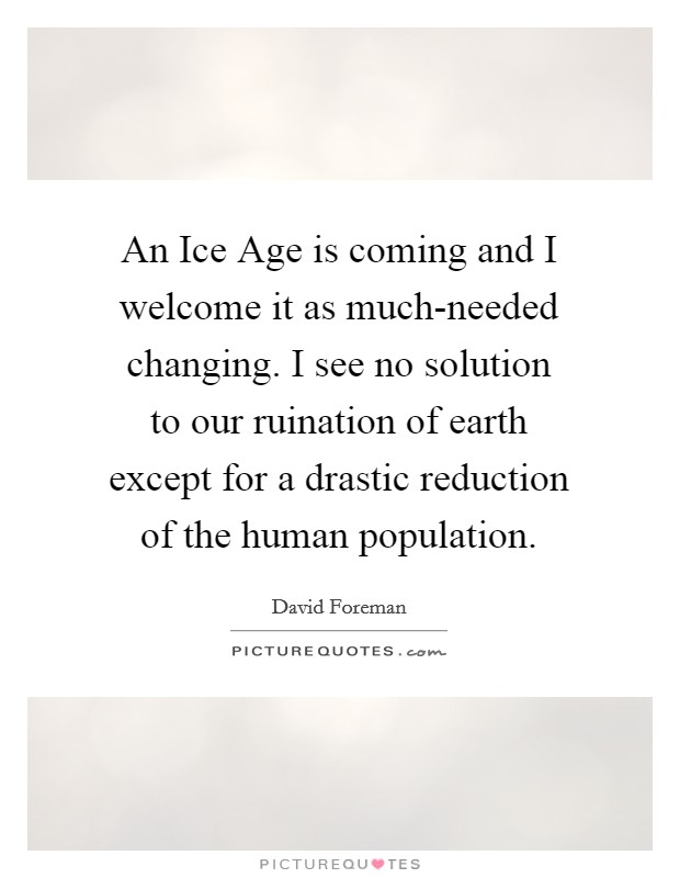 An Ice Age is coming and I welcome it as much-needed changing. I see no solution to our ruination of earth except for a drastic reduction of the human population Picture Quote #1