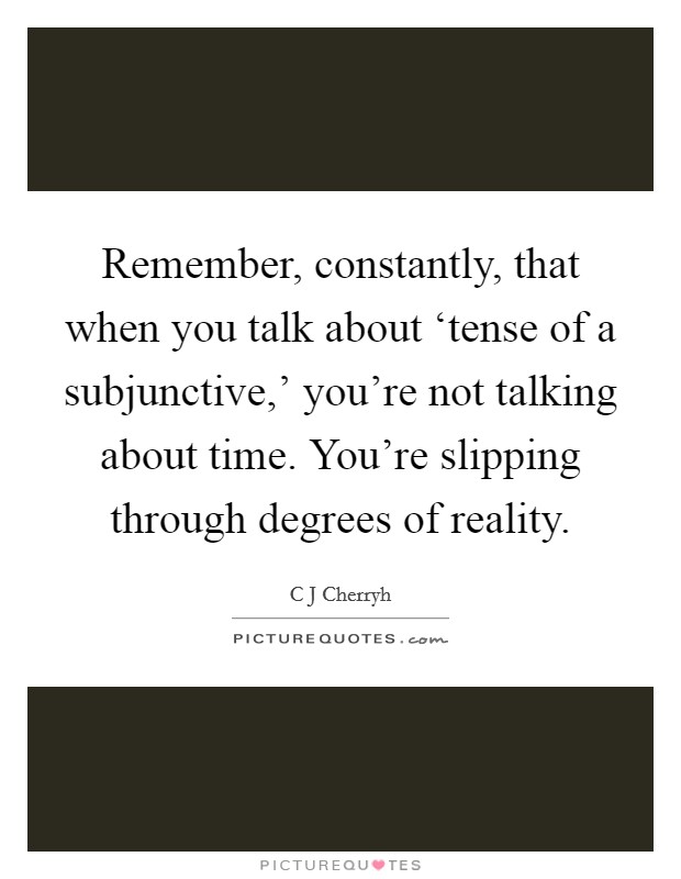 Remember, constantly, that when you talk about 'tense of a subjunctive,' you're not talking about time. You're slipping through degrees of reality Picture Quote #1