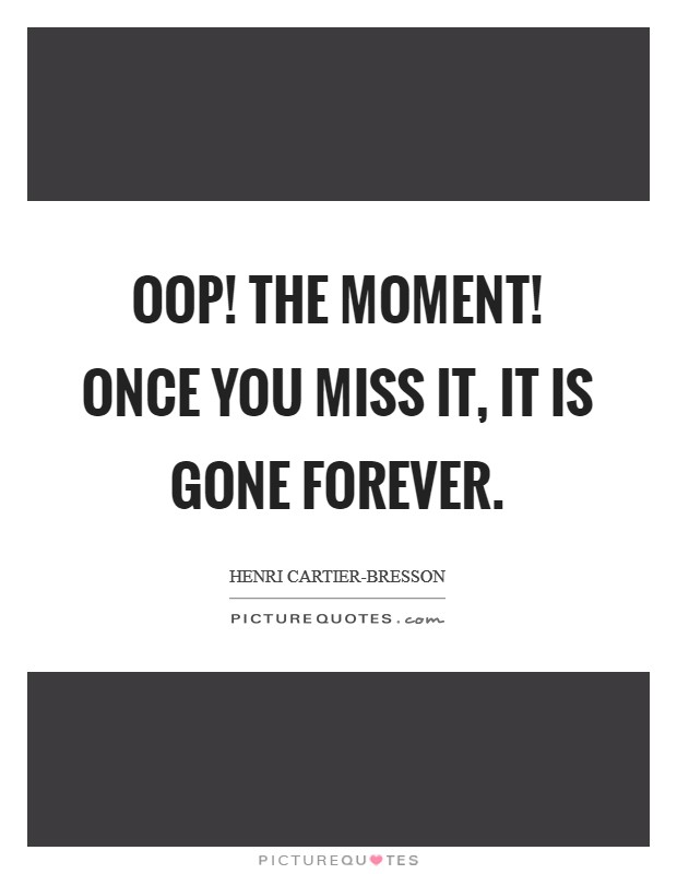 Oop! The Moment! Once you miss it, it is gone forever Picture Quote #1