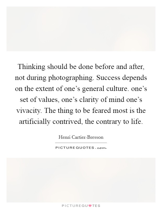 Thinking should be done before and after, not during photographing. Success depends on the extent of one's general culture. one's set of values, one's clarity of mind one's vivacity. The thing to be feared most is the artificially contrived, the contrary to life Picture Quote #1