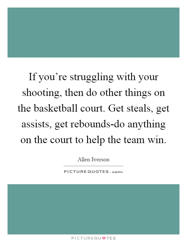 If you're struggling with your shooting, then do other things on the basketball court. Get steals, get assists, get rebounds-do anything on the court to help the team win Picture Quote #1