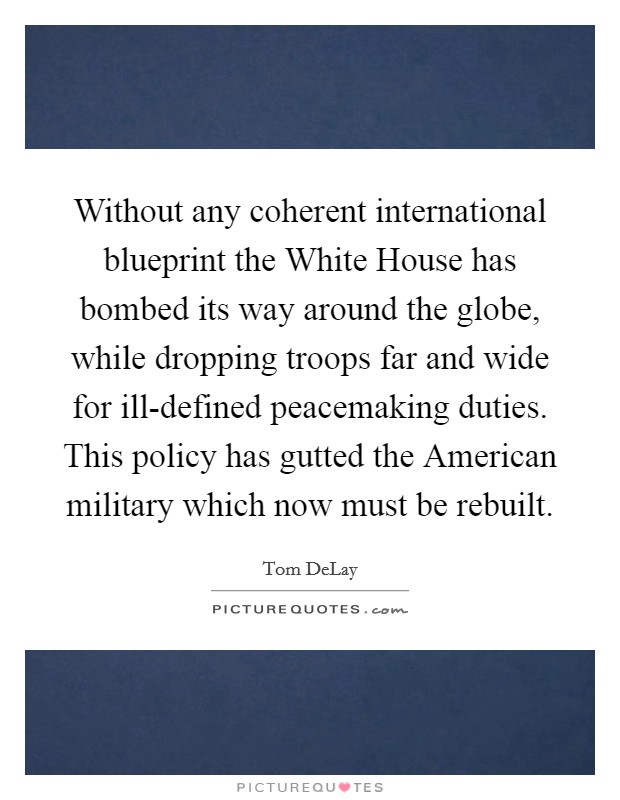 Without any coherent international blueprint the White House has bombed its way around the globe, while dropping troops far and wide for ill-defined peacemaking duties. This policy has gutted the American military which now must be rebuilt Picture Quote #1